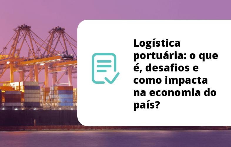 Logística portuária: o que é, desafios e como impacta na economia do país?