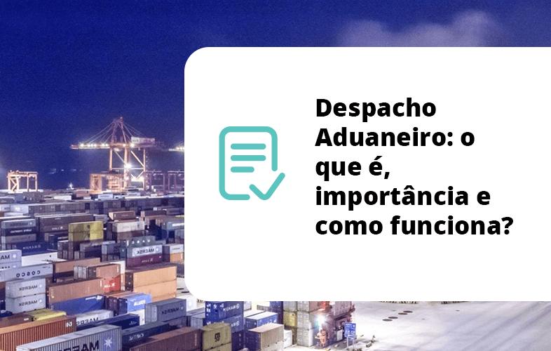 Despacho Aduaneiro: o que é, importância e como funciona?