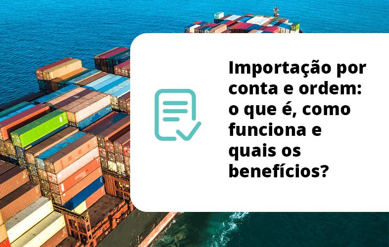 Importação por conta e ordem: o que é, como funciona e quais os benefícios?