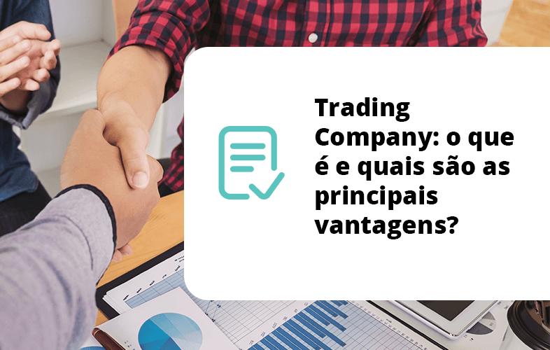 Trading Company: o que é e quais são as principais vantagens?