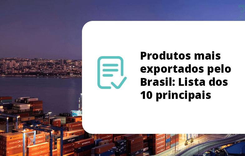 Produtos mais exportados pelo Brasil: Lista dos 10 principais