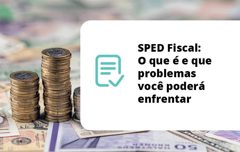 SPED Fiscal - O que é e que problemas você poderá enfrentar